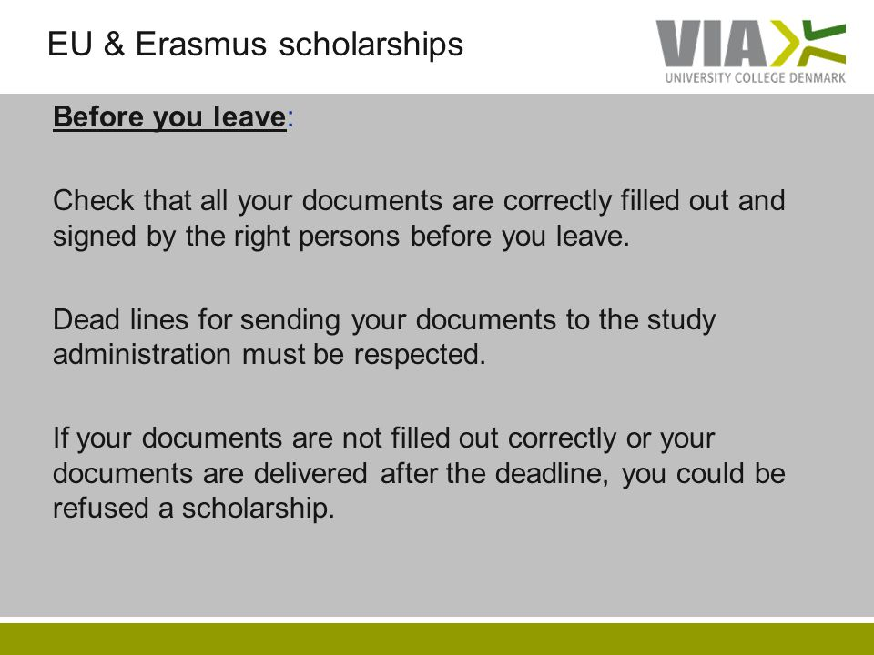 EU & Erasmus scholarships Before you leave: Check that all your documents are correctly filled out and signed by the right persons before you leave. D