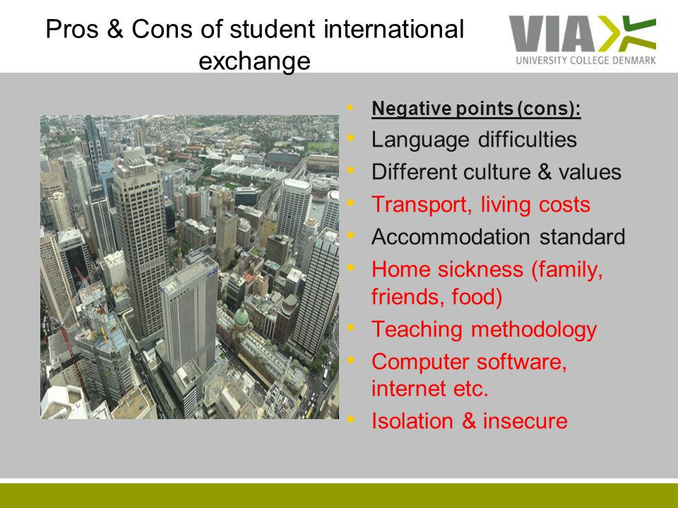 Pros & Cons of student international exchange Negative points (cons): Language difficulties Different culture & values Transport, living costs Accommo
