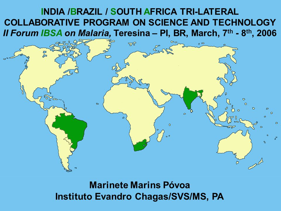 INDIA /BRAZIL / SOUTH AFRICA TRI-LATERAL COLLABORATIVE PROGRAM ON SCIENCE AND TECHNOLOGY II Forum IBSA on Malaria, Teresina – PI, BR, March, 7 th - 8 th, 2006 Marinete Marins Póvoa Instituto Evandro Chagas/SVS/MS, PA