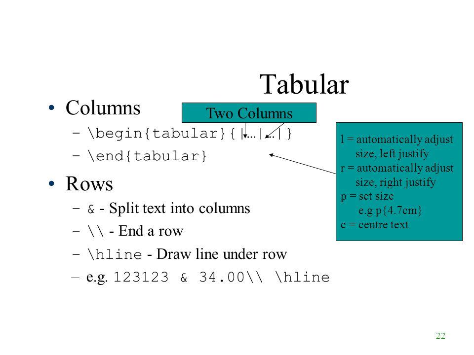 22 Tabular Columns –\begin{tabular}{|…|…|} –\end{tabular} Rows –& - Split text into columns –\ - End a row –\hline - Draw line under row –e.g.
