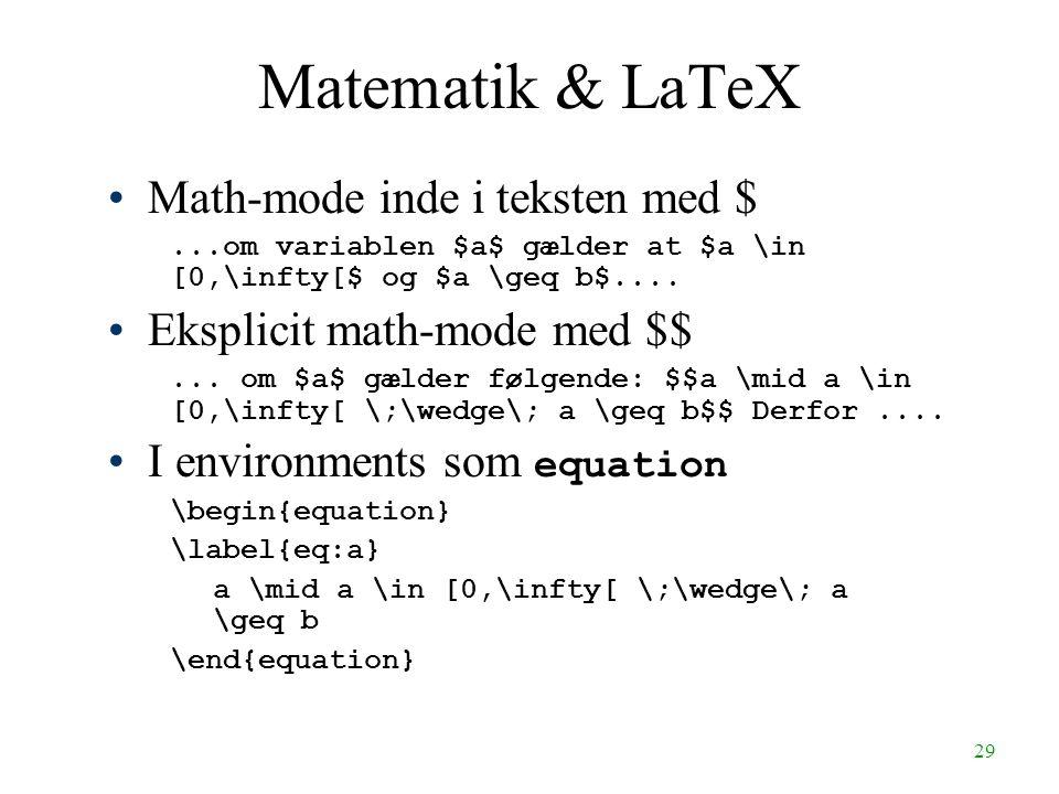 29 Matematik & LaTeX Math-mode inde i teksten med $...om variablen $a$ gælder at $a \in [0,\infty[$ og $a \geq b$.... Eksplicit math-mode med $$... om