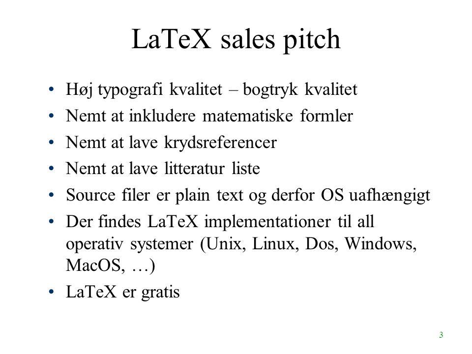 3 LaTeX sales pitch Høj typografi kvalitet – bogtryk kvalitet Nemt at inkludere matematiske formler Nemt at lave krydsreferencer Nemt at lave litteratur liste Source filer er plain text og derfor OS uafhængigt Der findes LaTeX implementationer til all operativ systemer (Unix, Linux, Dos, Windows, MacOS, …) LaTeX er gratis