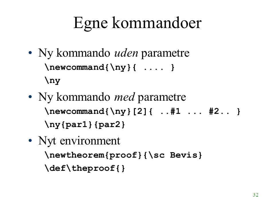 32 Egne kommandoer Ny kommando uden parametre \newcommand{\ny}{.... } \ny Ny kommando med parametre \newcommand{\ny}[2]{..#1... #2.. } \ny{par1}{par2}