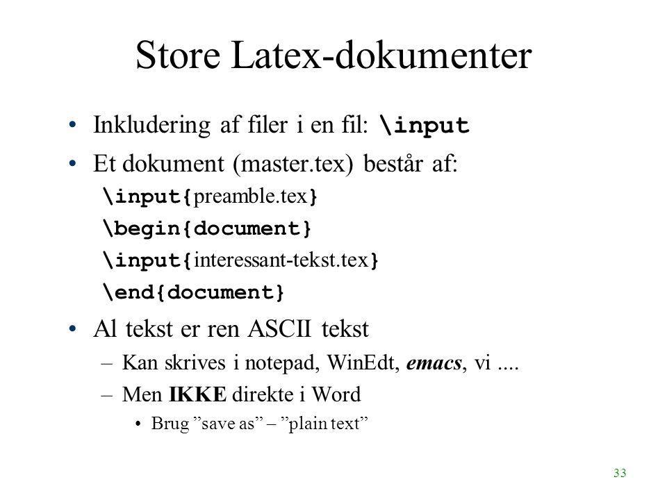 33 Store Latex-dokumenter Inkludering af filer i en fil: \input Et dokument (master.tex) består af: \input{ preamble.tex } \begin{document} \input{ interessant-tekst.tex } \end{document} Al tekst er ren ASCII tekst –Kan skrives i notepad, WinEdt, emacs, vi....