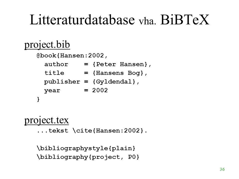 36 Litteraturdatabase vha. BiBTeX project.bib @book{Hansen:2002, author = {Peter Hansen}, title = {Hansens Bog}, publisher = {Gyldendal}, year = 2002