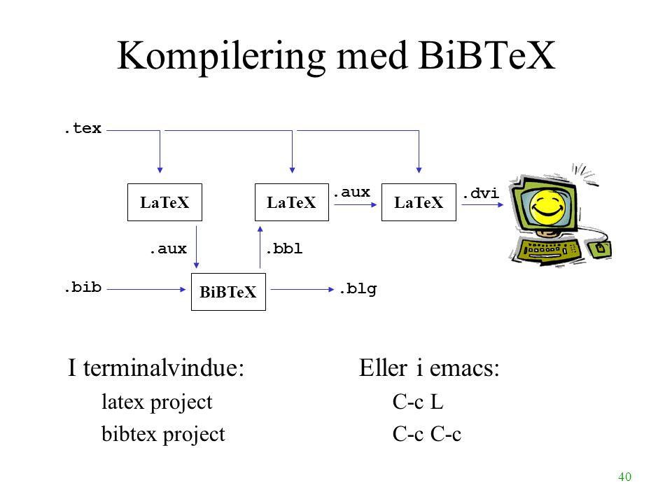 40 Kompilering med BiBTeX.blg LaTeX BiBTeX.bbl.aux.dvi.bib.tex.aux I terminalvindue: latex project bibtex project Eller i emacs: C-c L C-c