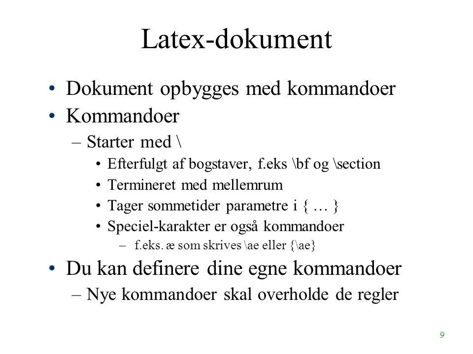 9 Latex-dokument Dokument opbygges med kommandoer Kommandoer –Starter med \ Efterfulgt af bogstaver, f.eks \bf og \section Termineret med mellemrum Tager sommetider parametre i { … } Speciel-karakter er også kommandoer – f.eks.