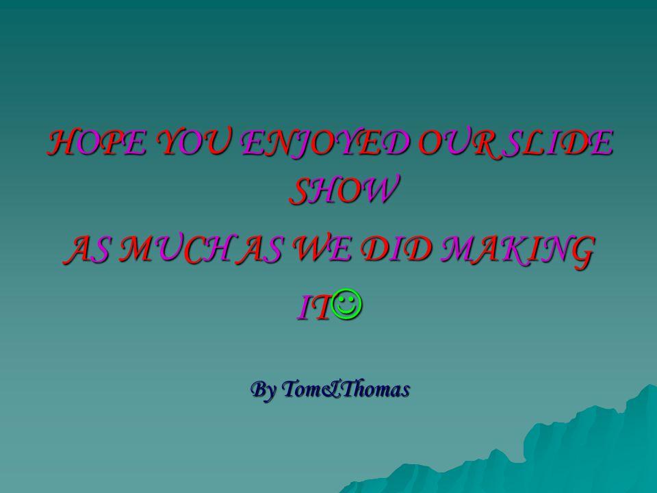 HOPE YOU ENJOYED OUR SLIDESHOWHOPE YOU ENJOYED OUR SLIDESHOWHOPE YOU ENJOYED OUR SLIDESHOWHOPE YOU ENJOYED OUR SLIDESHOW AS MUCH AS WE DID MAKINGAS MUCH AS WE DID MAKINGAS MUCH AS WE DID MAKINGAS MUCH AS WE DID MAKING IT IT By Tom&Thomas