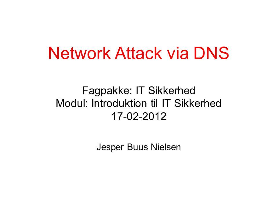Network Attack via DNS Fagpakke: IT Sikkerhed Modul: Introduktion til IT Sikkerhed 17-02-2012 Jesper Buus Nielsen