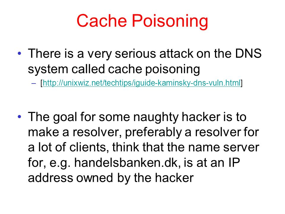 Cache Poisoning There is a very serious attack on the DNS system called cache poisoning –[http://unixwiz.net/techtips/iguide-kaminsky-dns-vuln.html]http://unixwiz.net/techtips/iguide-kaminsky-dns-vuln.html The goal for some naughty hacker is to make a resolver, preferably a resolver for a lot of clients, think that the name server for, e.g.