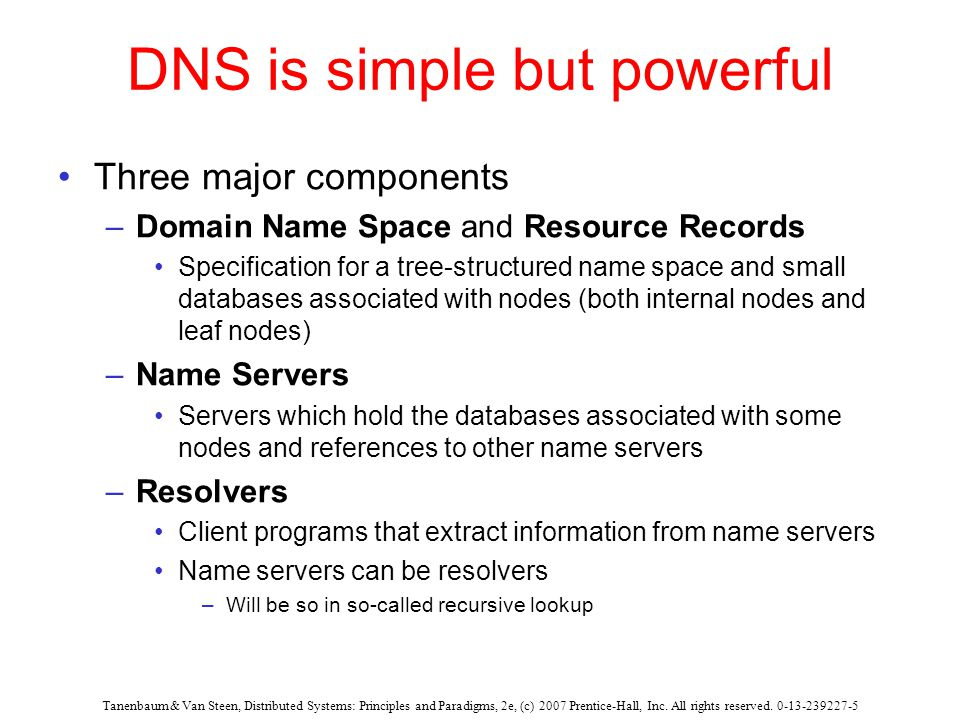 DNS is simple but powerful Three major components –Domain Name Space and Resource Records Specification for a tree-structured name space and small databases associated with nodes (both internal nodes and leaf nodes) –Name Servers Servers which hold the databases associated with some nodes and references to other name servers –Resolvers Client programs that extract information from name servers Name servers can be resolvers –Will be so in so-called recursive lookup Tanenbaum & Van Steen, Distributed Systems: Principles and Paradigms, 2e, (c) 2007 Prentice-Hall, Inc.