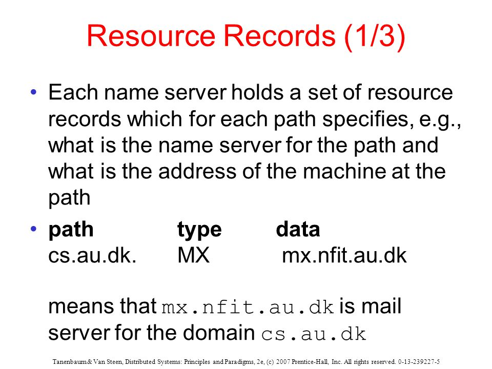 Resource Records (1/3) Each name server holds a set of resource records which for each path specifies, e.g., what is the name server for the path and what is the address of the machine at the path path type data cs.au.dk.MX mx.nfit.au.dk means that mx.nfit.au.dk is mail server for the domain cs.au.dk