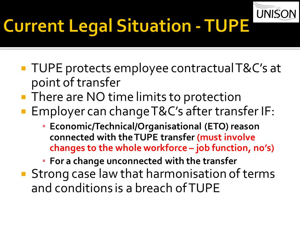  TUPE protects employee contractual T&C's at point of transfer  There are NO time limits to protection  Employer can change T&C's after transfer IF: ▪ Economic/Technical/Organisational (ETO) reason connected with the TUPE transfer (must involve changes to the whole workforce – job function, no's) ▪ For a change unconnected with the transfer  Strong case law that harmonisation of terms and conditions is a breach of TUPE