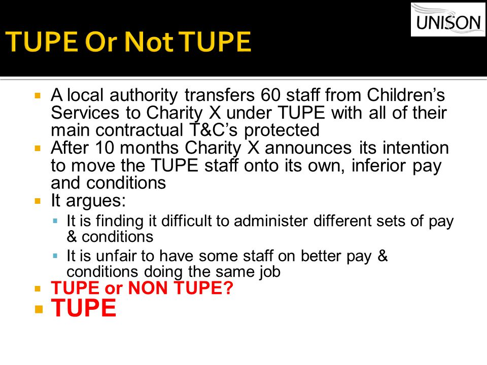  A local authority transfers 60 staff from Children's Services to Charity X under TUPE with all of their main contractual T&C's protected  After 10 months Charity X announces its intention to move the TUPE staff onto its own, inferior pay and conditions  It argues:  It is finding it difficult to administer different sets of pay & conditions  It is unfair to have some staff on better pay & conditions doing the same job  TUPE or NON TUPE.