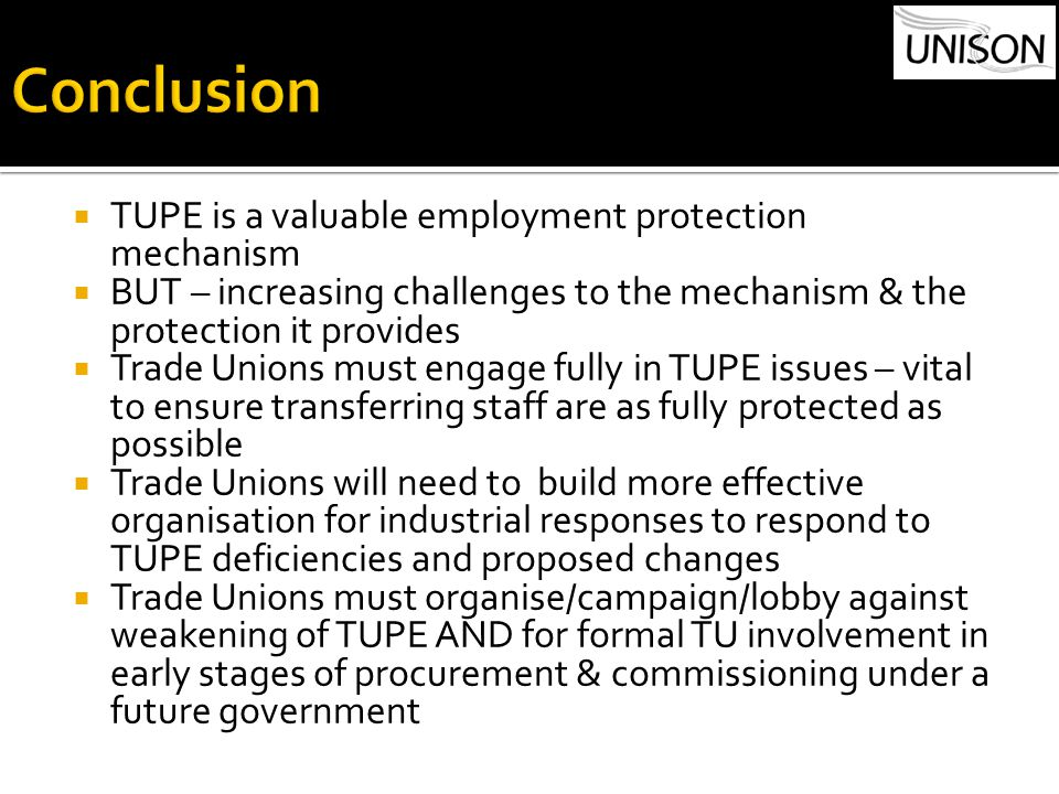  TUPE is a valuable employment protection mechanism  BUT – increasing challenges to the mechanism & the protection it provides  Trade Unions must engage fully in TUPE issues – vital to ensure transferring staff are as fully protected as possible  Trade Unions will need to build more effective organisation for industrial responses to respond to TUPE deficiencies and proposed changes  Trade Unions must organise/campaign/lobby against weakening of TUPE AND for formal TU involvement in early stages of procurement & commissioning under a future government