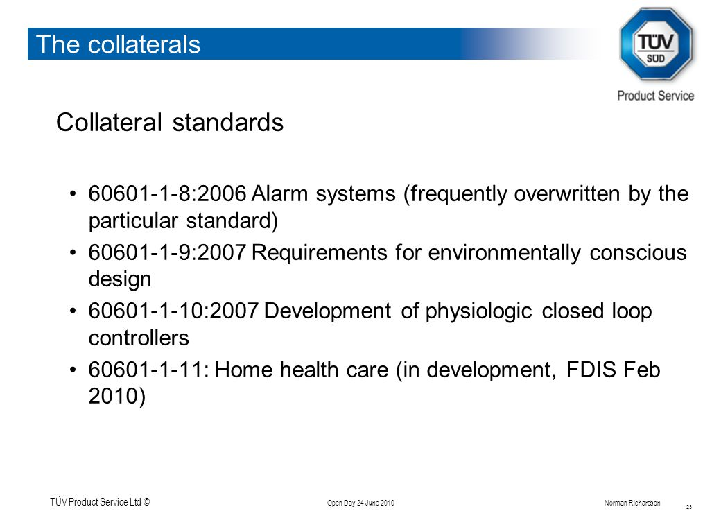 TÜV Product Service Ltd © Open Day 24 June 2010Norman Richardson The collaterals Collateral standards 60601-1-8:2006 Alarm systems (frequently overwritten by the particular standard) 60601-1-9:2007 Requirements for environmentally conscious design 60601-1-10:2007 Development of physiologic closed loop controllers 60601-1-11: Home health care (in development, FDIS Feb 2010) 23