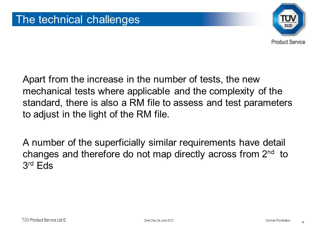 TÜV Product Service Ltd © Open Day 24 June 2010Norman Richardson The technical challenges Apart from the increase in the number of tests, the new mechanical tests where applicable and the complexity of the standard, there is also a RM file to assess and test parameters to adjust in the light of the RM file.