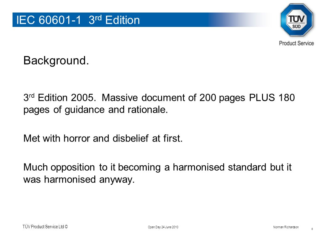 TÜV Product Service Ltd © Open Day 24 June 2010Norman Richardson IEC 60601-1 3 rd Edition New requirements on a clause by clause basis Clause 9.