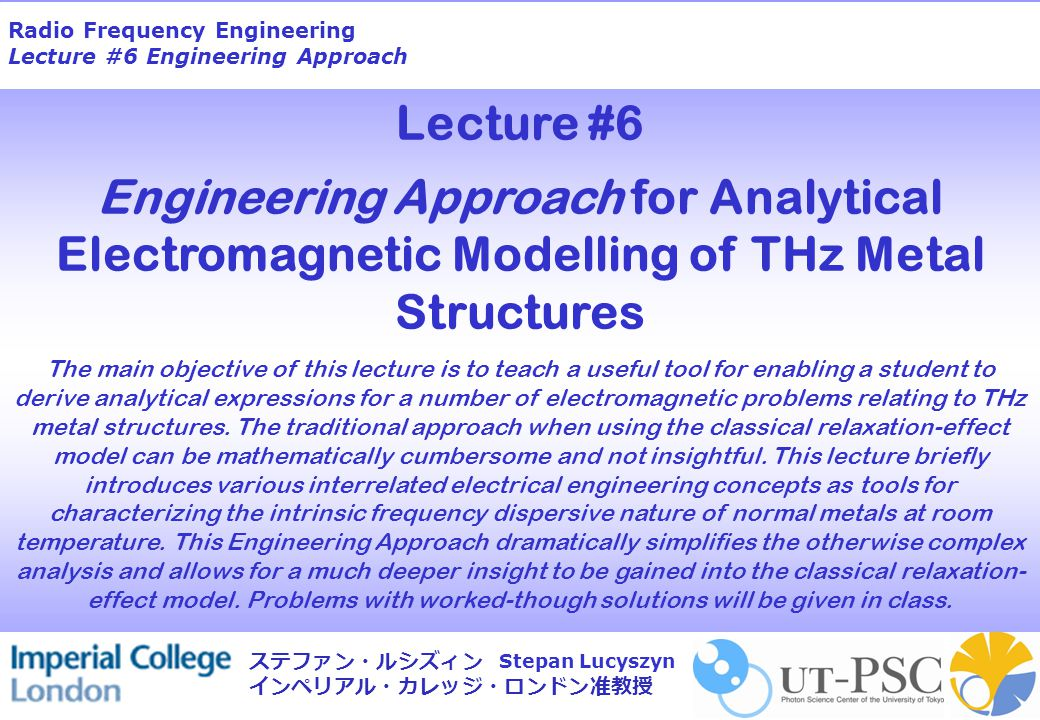 Radio Frequency Engineering Lecture #6 Engineering Approach Stepan Lucyszyn ステファン・ルシズィン インペリアル・カレッジ・ロンドン准教授 Lecture #6 Engineering Approach for Analytical Electromagnetic Modelling of THz Metal Structures The main objective of this lecture is to teach a useful tool for enabling a student to derive analytical expressions for a number of electromagnetic problems relating to THz metal structures.