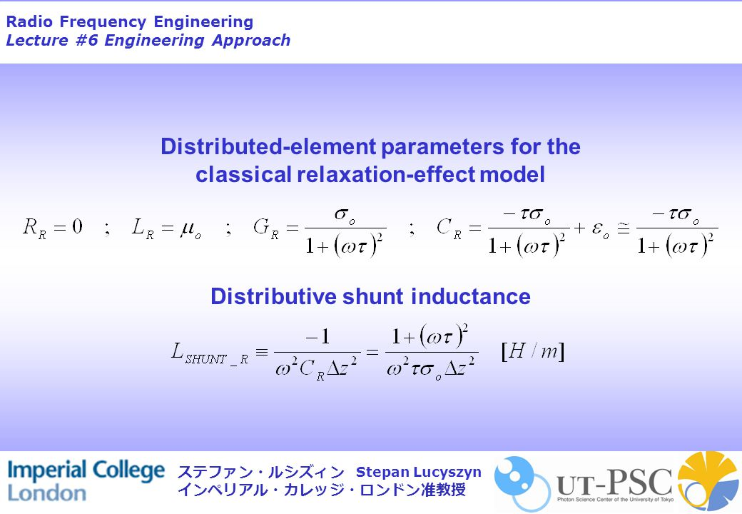 Radio Frequency Engineering Lecture #6 Engineering Approach Stepan Lucyszyn ステファン・ルシズィン インペリアル・カレッジ・ロンドン准教授 Distributed-element parameters for the cla