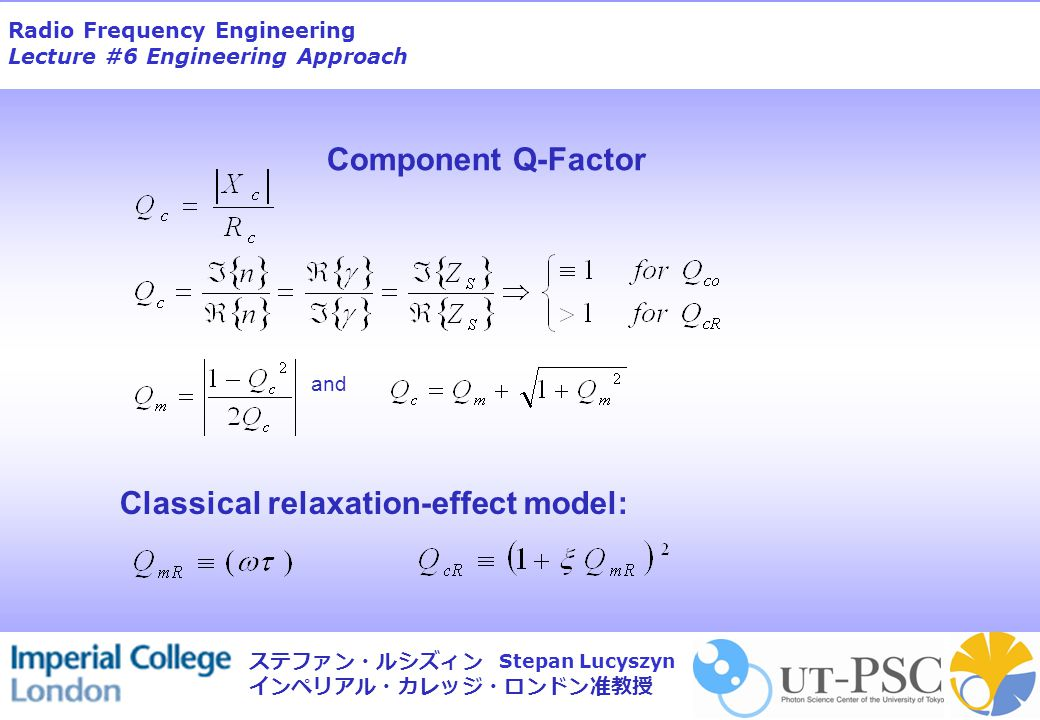 Radio Frequency Engineering Lecture #6 Engineering Approach Stepan Lucyszyn ステファン・ルシズィン インペリアル・カレッジ・ロンドン准教授 Component Q-Factor Classical relaxation-effect model: and