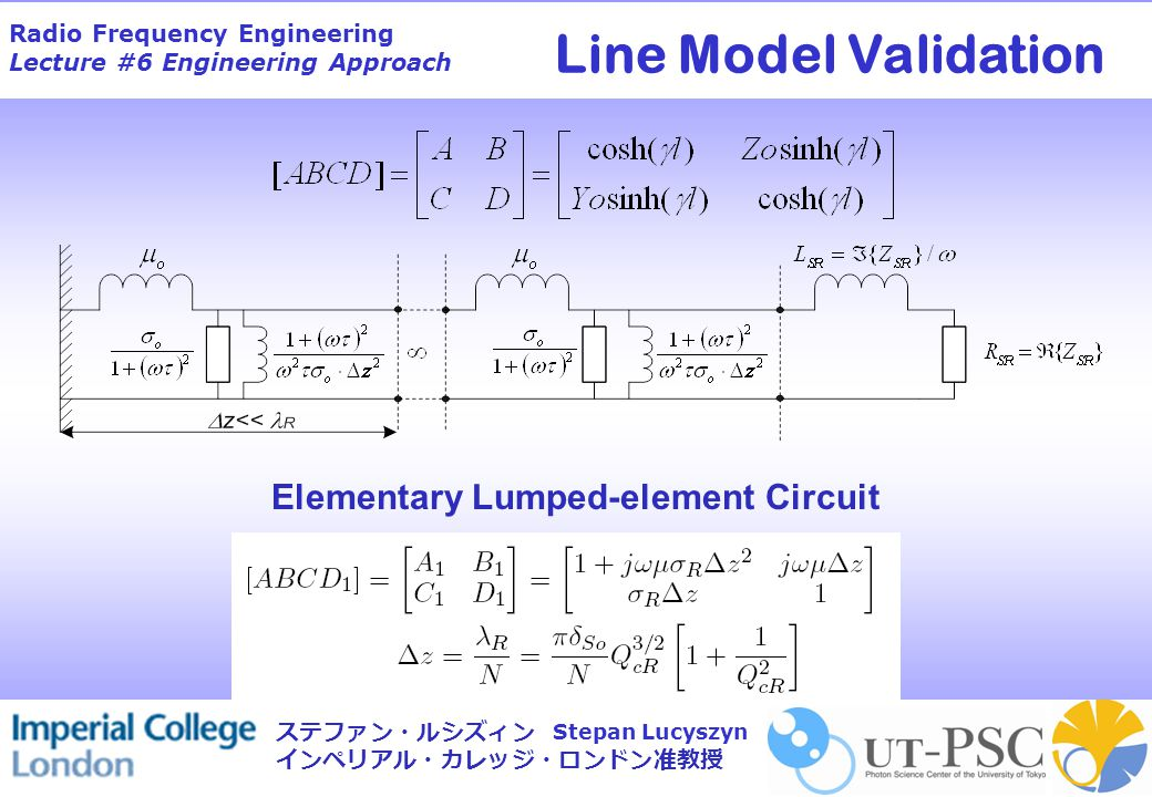 Radio Frequency Engineering Lecture #6 Engineering Approach Stepan Lucyszyn ステファン・ルシズィン インペリアル・カレッジ・ロンドン准教授 Elementary Lumped-element Circuit Line Model Validation