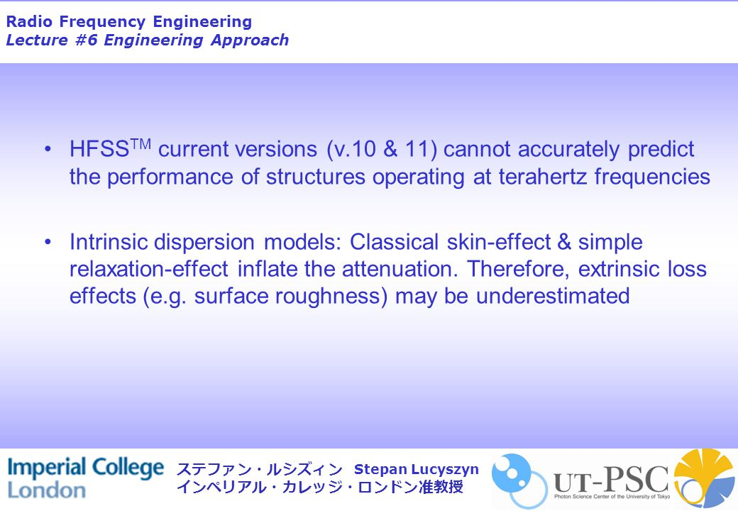 Radio Frequency Engineering Lecture #6 Engineering Approach Stepan Lucyszyn ステファン・ルシズィン インペリアル・カレッジ・ロンドン准教授 HFSS TM current versions (v.10 & 11) canno
