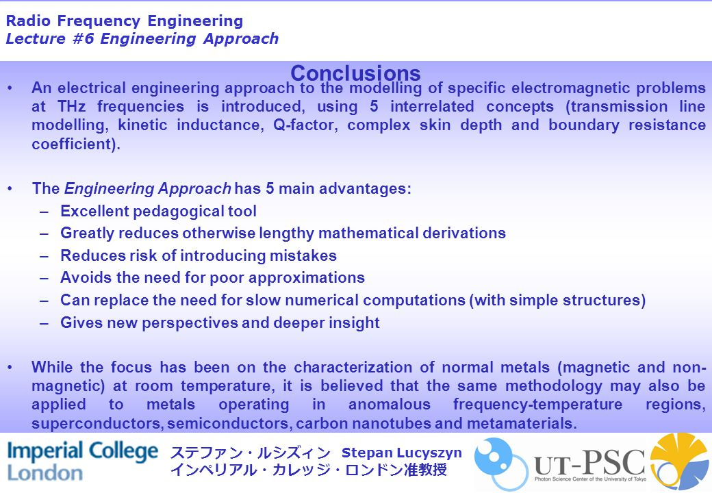 Radio Frequency Engineering Lecture #6 Engineering Approach Stepan Lucyszyn ステファン・ルシズィン インペリアル・カレッジ・ロンドン准教授 Conclusions An electrical engineering approach to the modelling of specific electromagnetic problems at THz frequencies is introduced, using 5 interrelated concepts (transmission line modelling, kinetic inductance, Q-factor, complex skin depth and boundary resistance coefficient).
