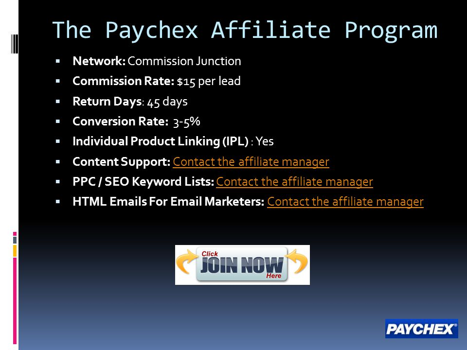 The Paychex Affiliate Program  Network: Commission Junction  Commission Rate: $15 per lead  Return Days: 45 days  Conversion Rate: 3-5%  Individu