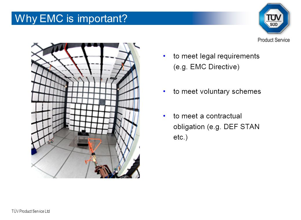 TÜV Product Service Ltd Why EMC is important? to meet legal requirements (e.g. EMC Directive) to meet voluntary schemes to meet a contractual obligati