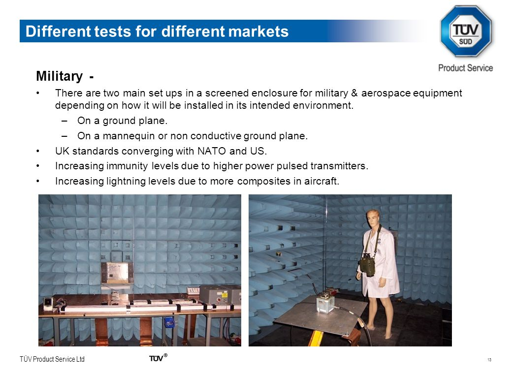 TÜV Product Service Ltd 13 Different tests for different markets Military - There are two main set ups in a screened enclosure for military & aerospace equipment depending on how it will be installed in its intended environment.