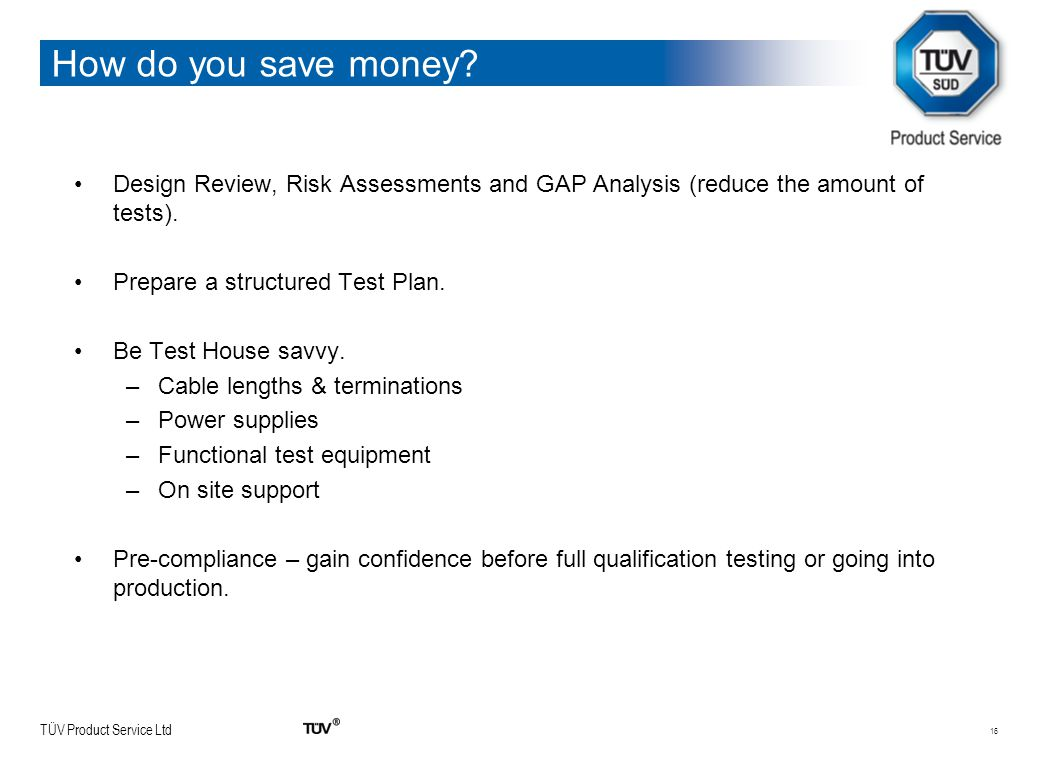 TÜV Product Service Ltd How do you save money? Design Review, Risk Assessments and GAP Analysis (reduce the amount of tests). Prepare a structured Tes