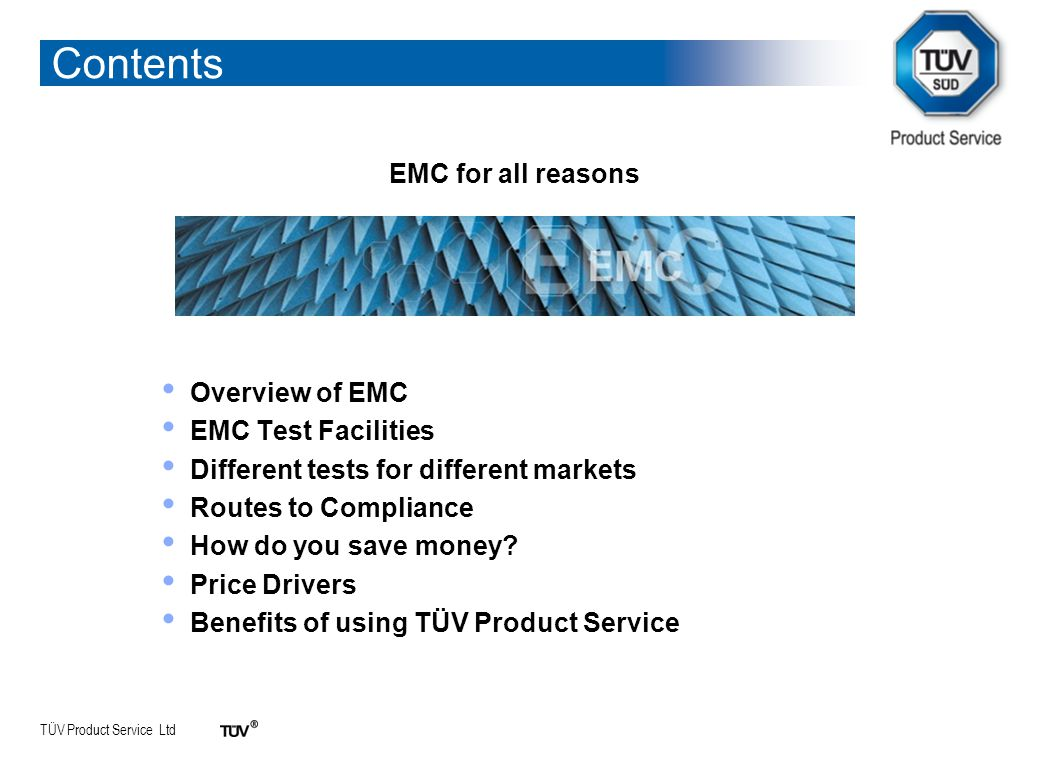 TÜV Product Service Ltd EMC for all reasons Overview of EMC EMC Test Facilities Different tests for different markets Routes to Compliance How do you save money.