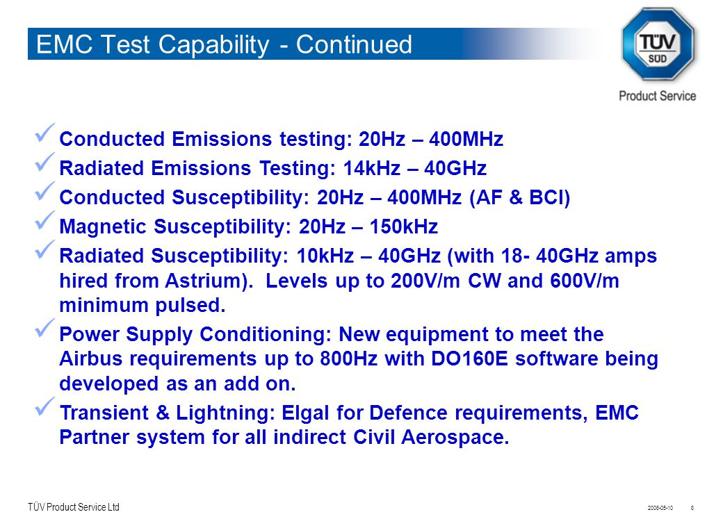 TÜV Product Service Ltd 2006-05-108 EMC Test Capability - Continued Conducted Emissions testing: 20Hz – 400MHz Radiated Emissions Testing: 14kHz – 40G