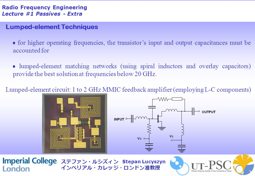 Radio Frequency Engineering Lecture #1 Passives - Extra Stepan Lucyszyn ステファン・ルシズィン インペリアル・カレッジ・ロンドン准教授 Lumped-element Techniques  for higher operating frequencies, the transistor's input and output capacitances must be accounted for  lumped-element matching networks (using spiral inductors and overlay capacitors) provide the best solution at frequencies below 20 GHz.