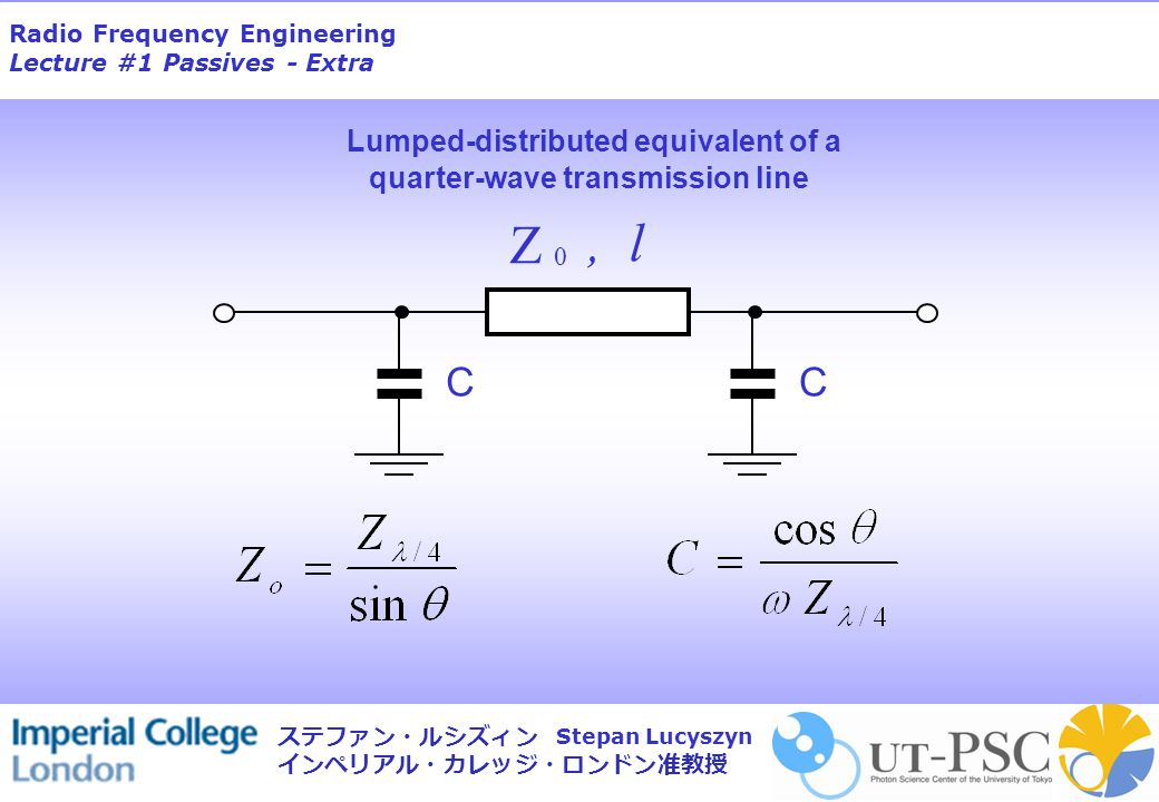 Radio Frequency Engineering Lecture #1 Passives - Extra Stepan Lucyszyn ステファン・ルシズィン インペリアル・カレッジ・ロンドン准教授 Lumped-distributed equivalent of a quarter-wave transmission line CC Z 0, l