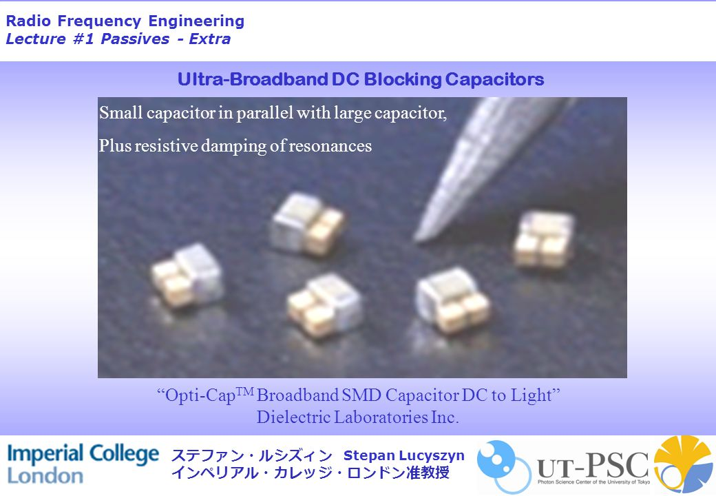 Radio Frequency Engineering Lecture #1 Passives - Extra Stepan Lucyszyn ステファン・ルシズィン インペリアル・カレッジ・ロンドン准教授 Opti-Cap TM Broadband SMD Capacitor DC to Light Dielectric Laboratories Inc.