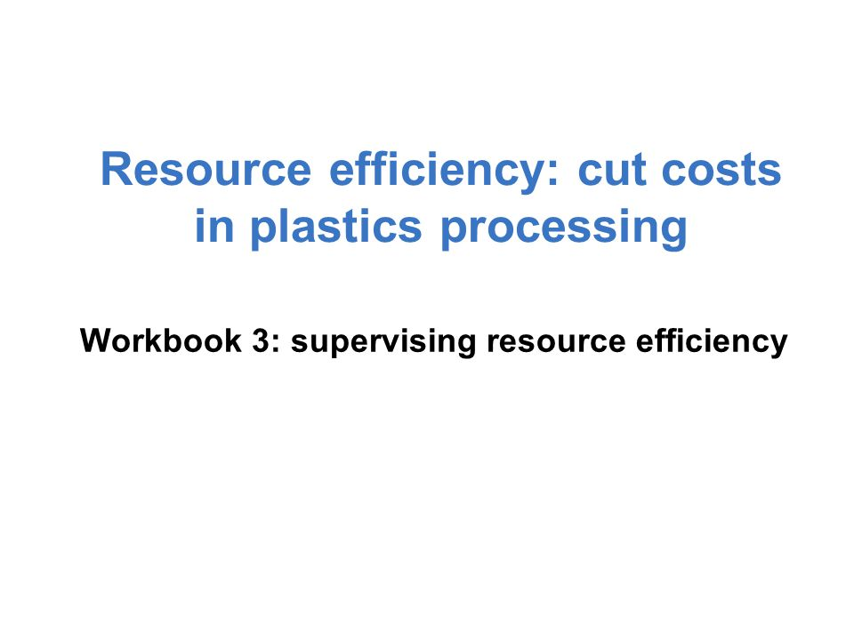 Workbook 3: supervising resource efficiency Resource efficiency: cut costs in plastics processing
