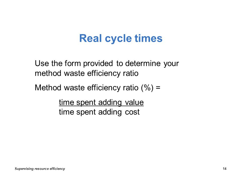 Real cycle times Supervising resource efficiency14 Use the form provided to determine your method waste efficiency ratio Method waste efficiency ratio (%) = time spent adding value time spent adding cost