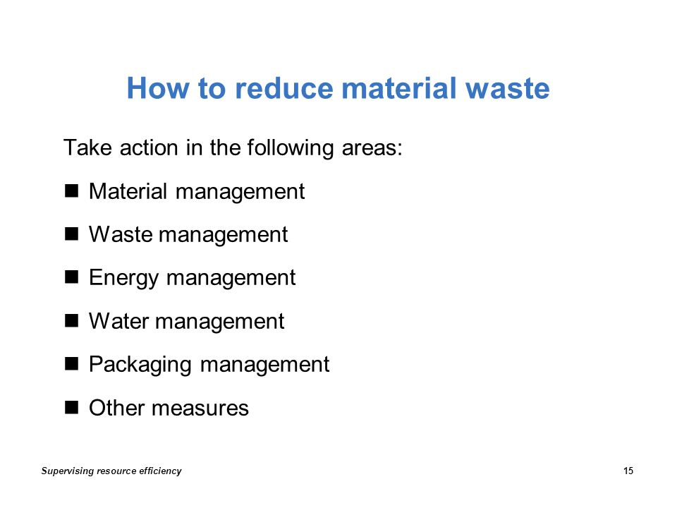 How to reduce material waste Take action in the following areas: Material management Waste management Energy management Water management Packaging management Other measures Supervising resource efficiency15