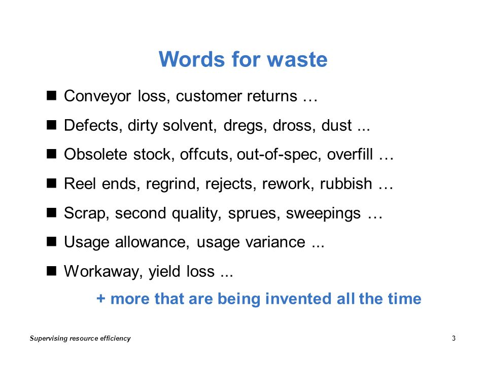 Words for waste Supervising resource efficiency3 Conveyor loss, customer returns … Defects, dirty solvent, dregs, dross, dust...