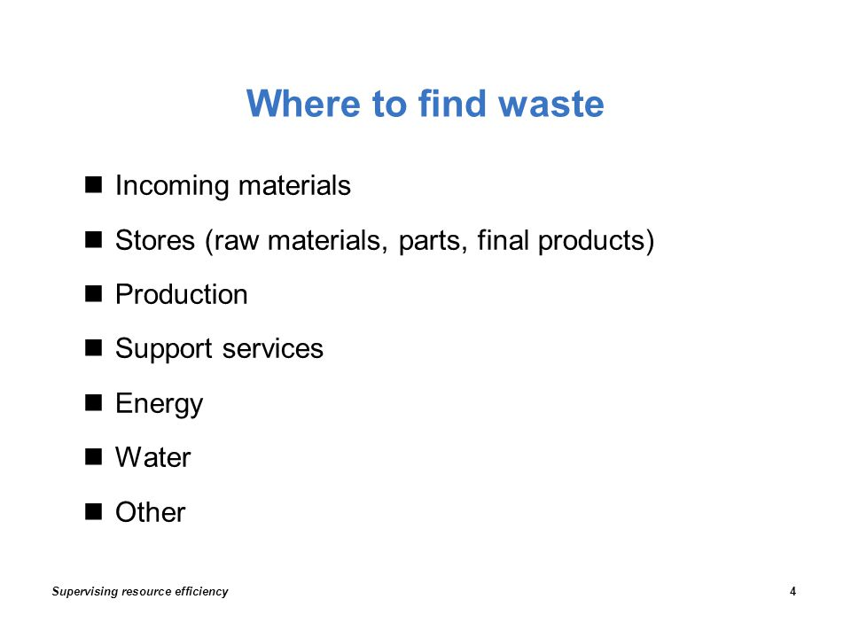 Where to find waste Incoming materials Stores (raw materials, parts, final products) Production Support services Energy Water Other Supervising resource efficiency4