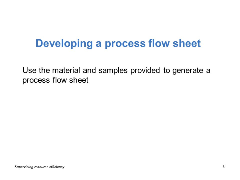 Developing a process flow sheet Use the material and samples provided to generate a process flow sheet Supervising resource efficiency8