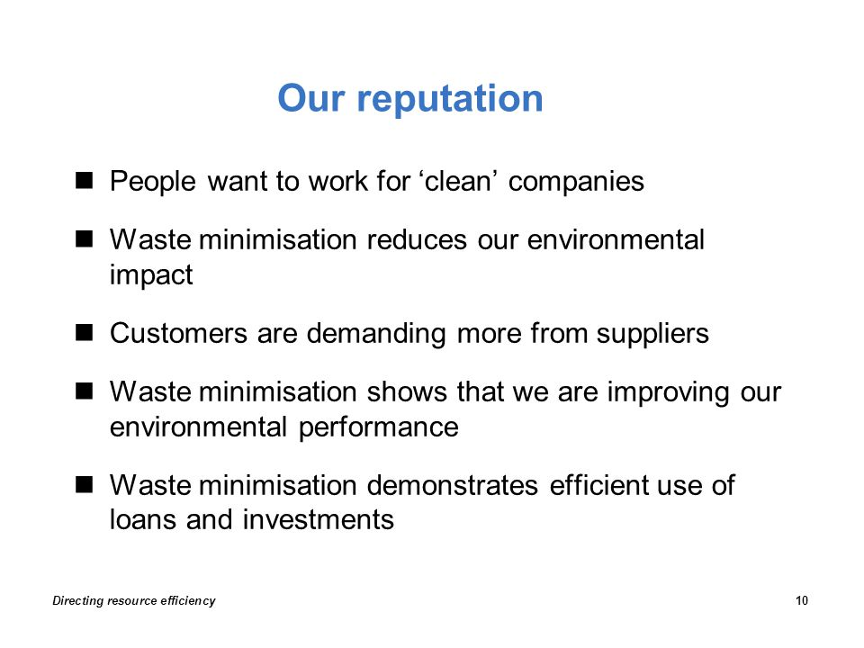 Our reputation People want to work for 'clean' companies Waste minimisation reduces our environmental impact Customers are demanding more from suppliers Waste minimisation shows that we are improving our environmental performance Waste minimisation demonstrates efficient use of loans and investments Directing resource efficiency10