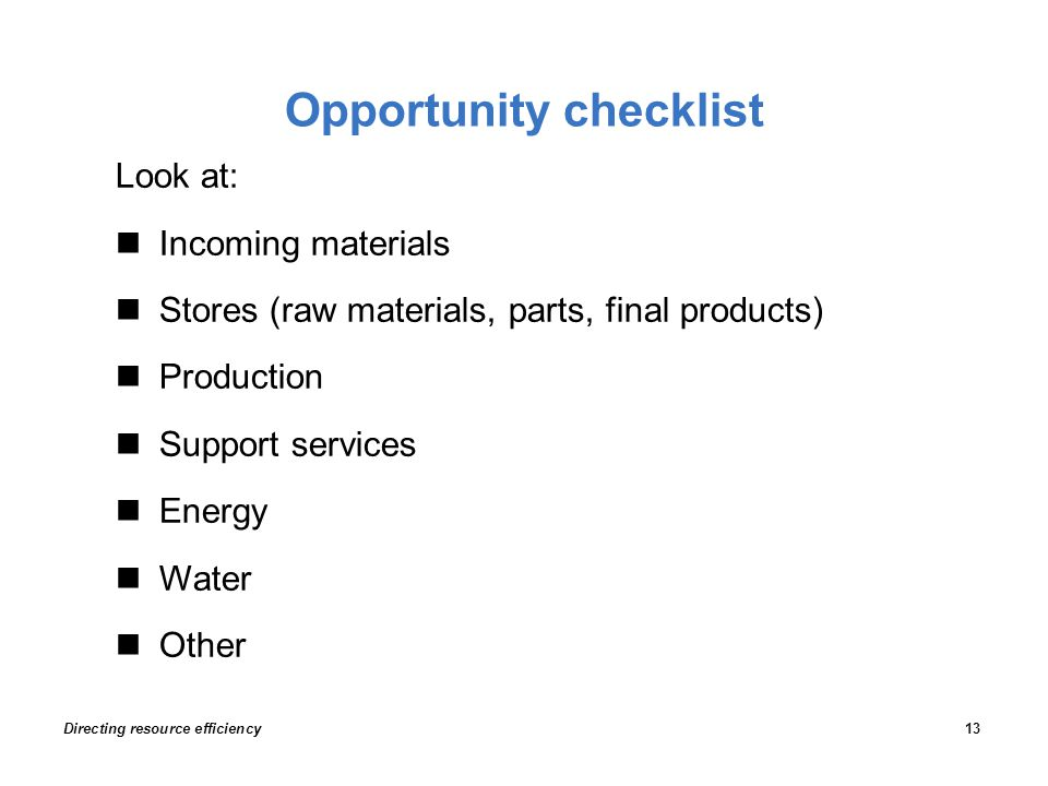 Opportunity checklist Look at: Incoming materials Stores (raw materials, parts, final products) Production Support services Energy Water Other Directing resource efficiency13