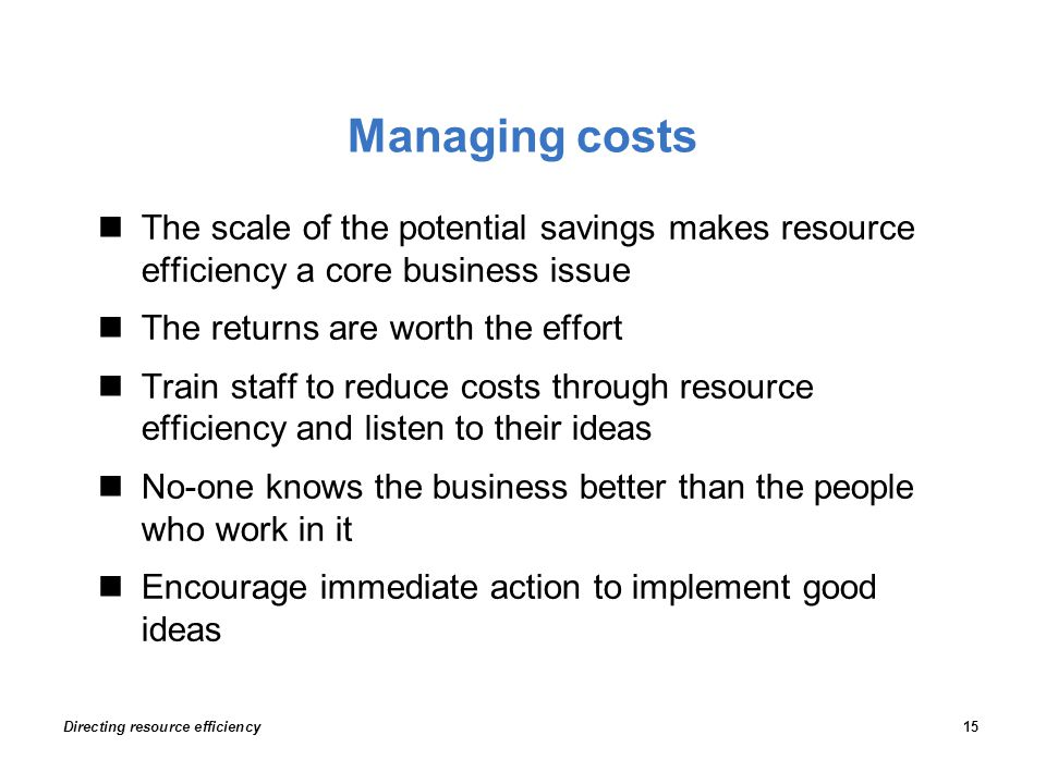 Managing costs The scale of the potential savings makes resource efficiency a core business issue The returns are worth the effort Train staff to reduce costs through resource efficiency and listen to their ideas No-one knows the business better than the people who work in it Encourage immediate action to implement good ideas Directing resource efficiency15