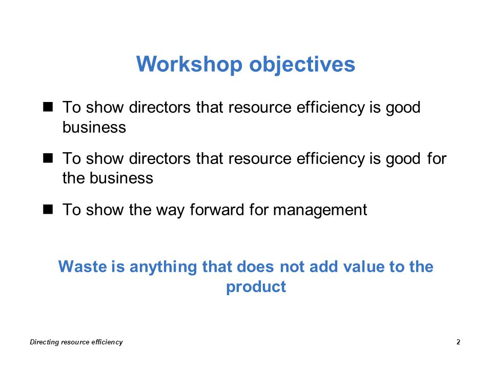 Workshop objectives To show directors that resource efficiency is good business To show directors that resource efficiency is good for the business To show the way forward for management Waste is anything that does not add value to the product Directing resource efficiency2