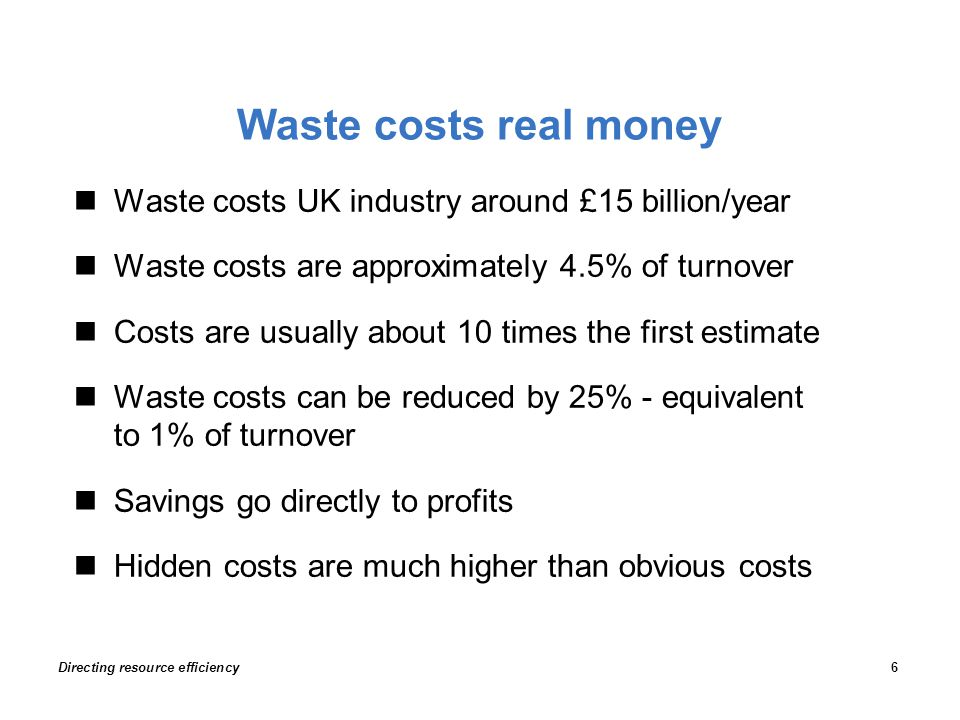 Waste costs real money Waste costs UK industry around £15 billion/year Waste costs are approximately 4.5% of turnover Costs are usually about 10 times the first estimate Waste costs can be reduced by 25% - equivalent to 1% of turnover Savings go directly to profits Hidden costs are much higher than obvious costs Directing resource efficiency6