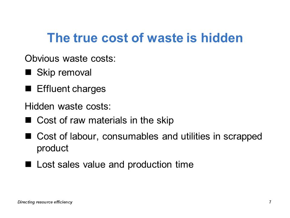 The true cost of waste is hidden Obvious waste costs: Skip removal Effluent charges Hidden waste costs: Cost of raw materials in the skip Cost of labour, consumables and utilities in scrapped product Lost sales value and production time Directing resource efficiency7