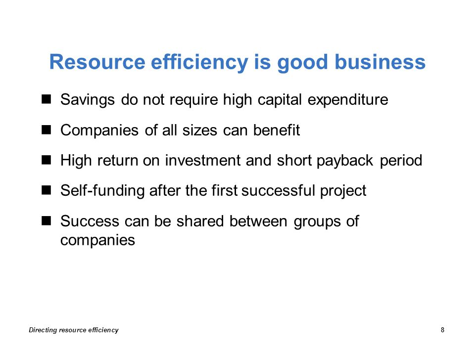 Resource efficiency is good business Savings do not require high capital expenditure Companies of all sizes can benefit High return on investment and short payback period Self-funding after the first successful project Success can be shared between groups of companies Directing resource efficiency8